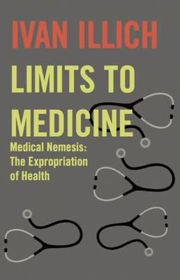 Limits to Medicine: Medical Nemesis - The Expropriation of Health - Open Forum S. (Paperback)