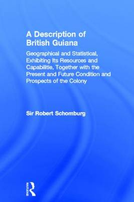 A Description of British Guiana, Geographical and Statistical, Exhibiting Its Resources and Capabilities, Together with the Present and Future Condition and Prospects of the Colony: Exhibiting Resources and Capabilities..... (Hardback)