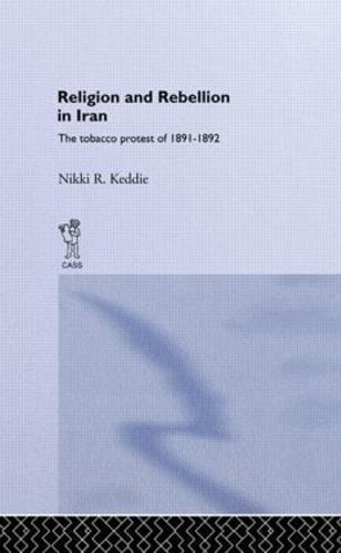 Religion and Rebellion in Iran: The Iranian Tobacco Protest of 1891-1982 (Hardback)