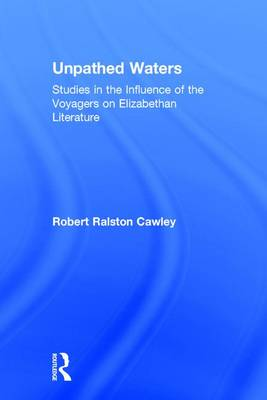 Unpathed Waters: Studies in the Influence of the Voyages on Elizabethan Literature (Hardback)