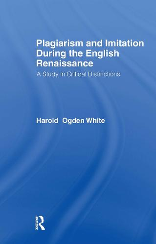 Plagiarism and Imitation During the English Renaissance: A Study in Critical Distinctions (Hardback)