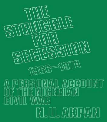 The Struggle for Secession, 1966-1970: A Personal Account of the Nigerian Civil War (Paperback)