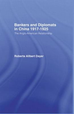 Bankers and Diplomats in China 1917-1925: The Anglo-American Experience (Hardback)