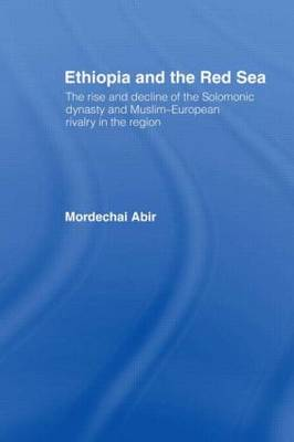 Ethiopia and the Red Sea: The Rise and Decline of the Solomonic Dynasty and Muslim European Rivalry in the Region (Hardback)