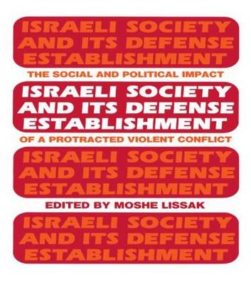 Israeli Society and Its Defense Establishment: The Social and Political Impact of a Protracted Violent Conflict (Hardback)