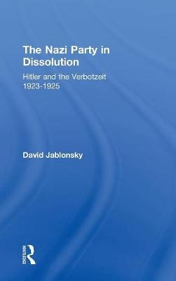 The Nazi Party in Dissolution: Hitler and the Verbotzeit 1923-25 (Hardback)