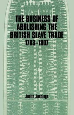The Business of Abolishing the British Slave Trade, 1783-1807 (Paperback)