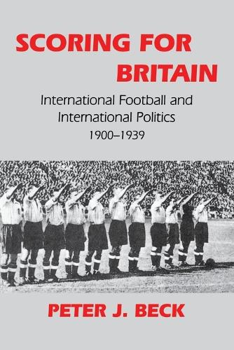 Scoring for Britain: International Football and International Politics, 1900-39 - Sport in the Global Society No. 9 (Paperback)