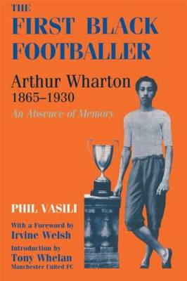 The First Black Footballer: Arthur Wharton 1865-1930: An Absence of Memory - Sport in the Global Society (Paperback)