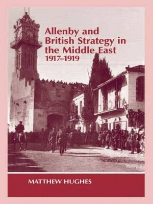 Allenby and British Strategy in the Middle East, 1917-1919 - Military History and Policy (Paperback)