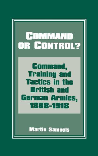 Command or Control?: Command, Training and Tactics in the British and German Armies, 1888-1918 (Hardback)