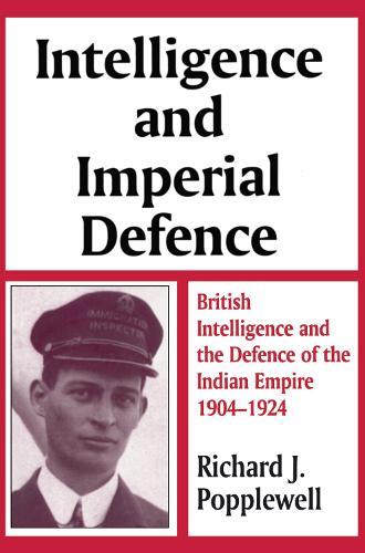Intelligence and Imperial Defence: British Intelligence and the Defence of the Indian Empire, 1904-1924 - Studies in Intelligence (Hardback)