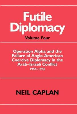 Futile Diplomacy: Operation Alpha and the Failure of Anglo-American Coercive Diplomacy in the Arab-Israeli Conflict 1954-1956 (Hardback)