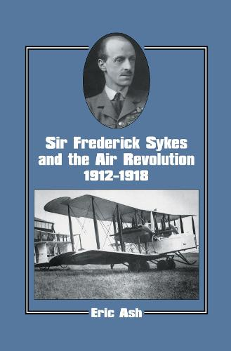 Sir Frederick Sykes and the Air Revolution 1912-1918 - Studies in Air Power (Hardback)