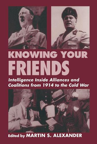 Knowing Your Friends: Intelligence Inside Alliances and Coalitions from 1914 to the Cold War - Studies in Intelligence (Hardback)