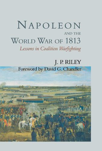 Napoleon and the World War of 1813: Lessons in Coalition Warfighting (Hardback)