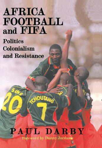 Africa, Football and FIFA: Politics, Colonialism and Resistance - Sport in the Global Society (Hardback)