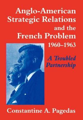 Anglo-American Strategic Relations and the French Problem, 1960-1963: A Troubled Partnership (Hardback)