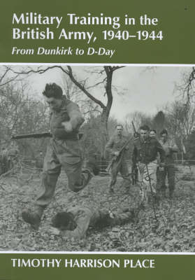 Military Training in the British Army, 1940-1944: From Dunkirk to D-Day - Military History and Policy (Hardback)