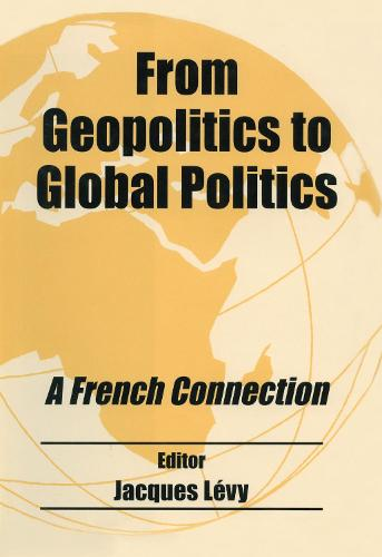 From Geopolitics to Global Politics: A French Connection - Routledge Studies in Geopolitics (Hardback)