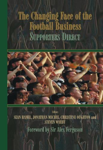 The Changing Face of the Football Business: Supporters Direct - Sport in the Global Society (Hardback)