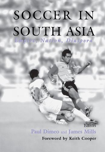 Soccer in South Asia: Empire, Nation, Diaspora - Sport in the Global Society No. 29 (Hardback)