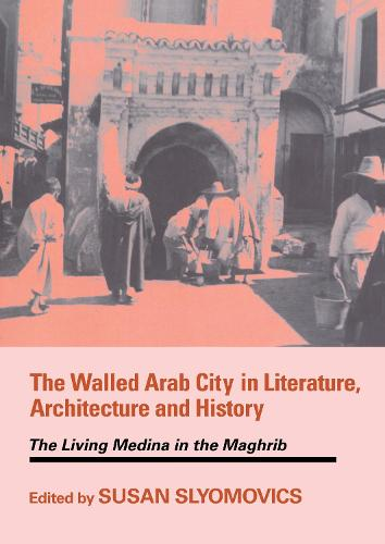 The Walled Arab City in Literature, Architecture and History: The Living Medina in the Maghrib - History and Society in the Islamic World (Hardback)