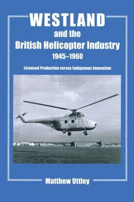 Westland and the British Helicopter Industry, 1945-1960: Licensed Production versus Indigenous Innovation - Studies in Air Power (Hardback)