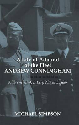A Life of Admiral of the Fleet Andrew Cunningham: A Twentieth Century Naval Leader - Cass Series: Naval Policy and History (Hardback)