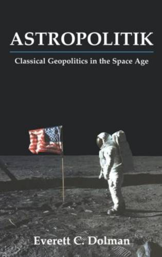 Astropolitik: Classical Geopolitics in the Space Age - Strategy and History (Hardback)