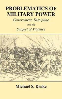 Problematics of Military Power: Government, Discipline and the Subject of Violence (Hardback)