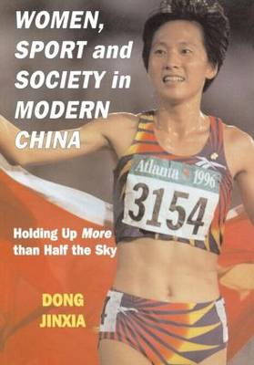 Women, Sport and Society in Modern China: Holding up More than Half the Sky - Sport in the Global Society (Hardback)