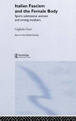 Italian Fascism and the Female Body: Sport, Submissive Women and Strong Mothers - Sport in the Global Society (Hardback)