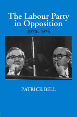 The Labour Party in Opposition 1970-1974 - British Politics and Society (Hardback)