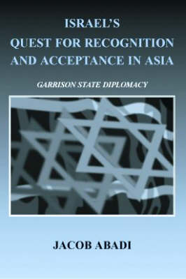 Israel's Quest for Recognition and Acceptance in Asia: Garrison State Diplomacy - Israeli History, Politics and Society (Hardback)