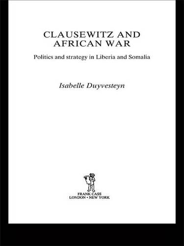Clausewitz and African War: Politics and Strategy in Liberia and Somalia - Cass Military Studies (Hardback)