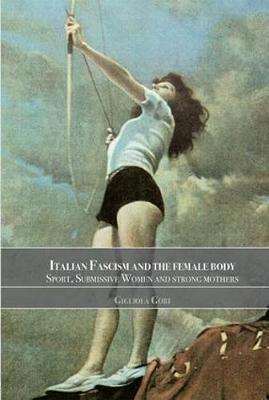 Italian Fascism and the Female Body: Sport, Submissive Women and Strong Mothers - Sport in the Global Society (Paperback)