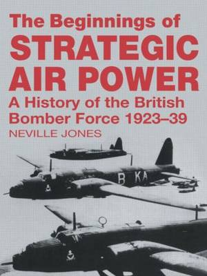 The Beginnings of Strategic Air Power: A History of the British Bomber Force 1923-1939 - Studies in Air Power (Paperback)