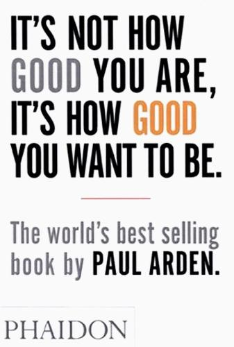 It's Not How Good You Are, It's How Good You Want to Be: The world's best-selling book by Paul Arden (Paperback)