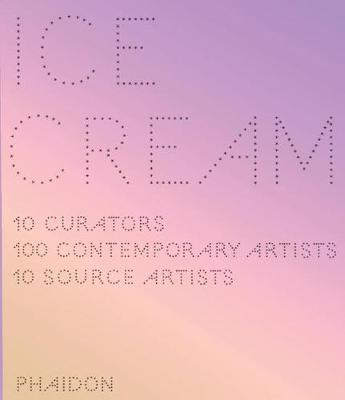 Ice Cream: 10 Curators, 100 Contemporary Artists, 10 Source Artists (Hardback)