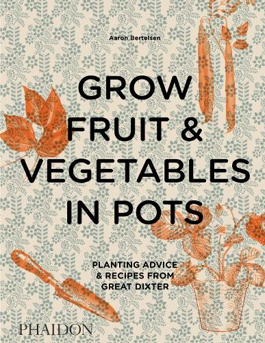 Grow Fruit & Vegetables in Pots: Planting Advice & Recipes from Great Dixter (Hardback)