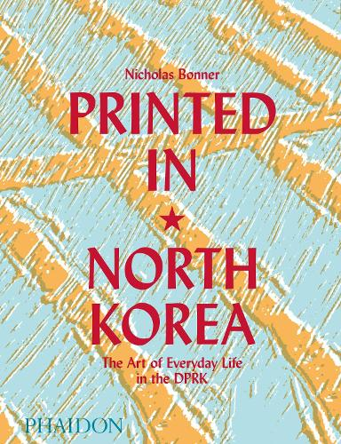 Printed in North Korea: The Art of Everyday Life in the DPRK (Hardback)