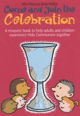 Come and Join the Celebration: A Resource Book to Help Adults and Children Experience Holy Communion Together (Paperback)