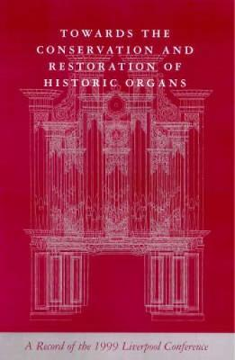 Towards the Conservation and Restoration of Historic Organs: A Record of the 1999 Liverpool Conference (Paperback)