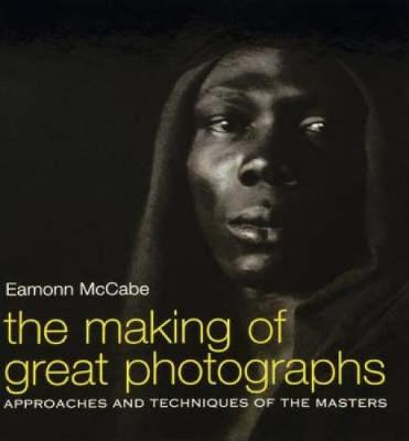 The Making of Great Photographs: Approaches and Techniques of the Masters (Paperback)