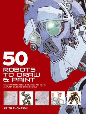 50 Robots to Draw and Paint: Create Fantastic Robot Characters for Comics, Computer Games and Graphic Novels (Paperback)