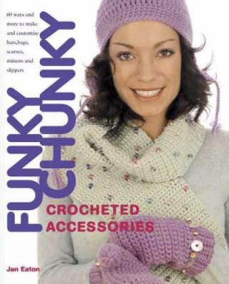 Funky Chunky Crocheted Accessories: 60 Ways and More to Make and Customize Hats, Bats, Scarves, Mittens and Slippers (Paperback)