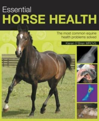 Essential Horse Health: A Practical In-Depth Guide to the Most Common Equine Health Problems (Hardback)