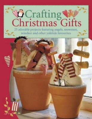 Crafting Christmas Gifts: Over 25 Adorable Projects Featuring Angels, Snowmen, Reindeer and Other Yuletide Favourites (Paperback)