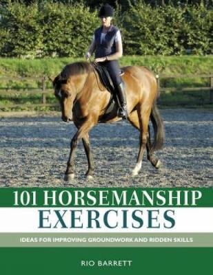 101 Horsemanship Exercises: Ideas for Improving Groundwork and Ridden Skills (Hardback)